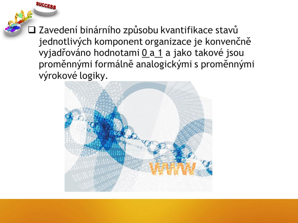  Zavedení binárního způsobu kvantifikace stavů jednotlivých komponent organizace je konvenčně vyjadřováno hodnotami 0 a 1 a jako takové jsou proměnnými formálně analogickými s proměnnými výrokové logiky.