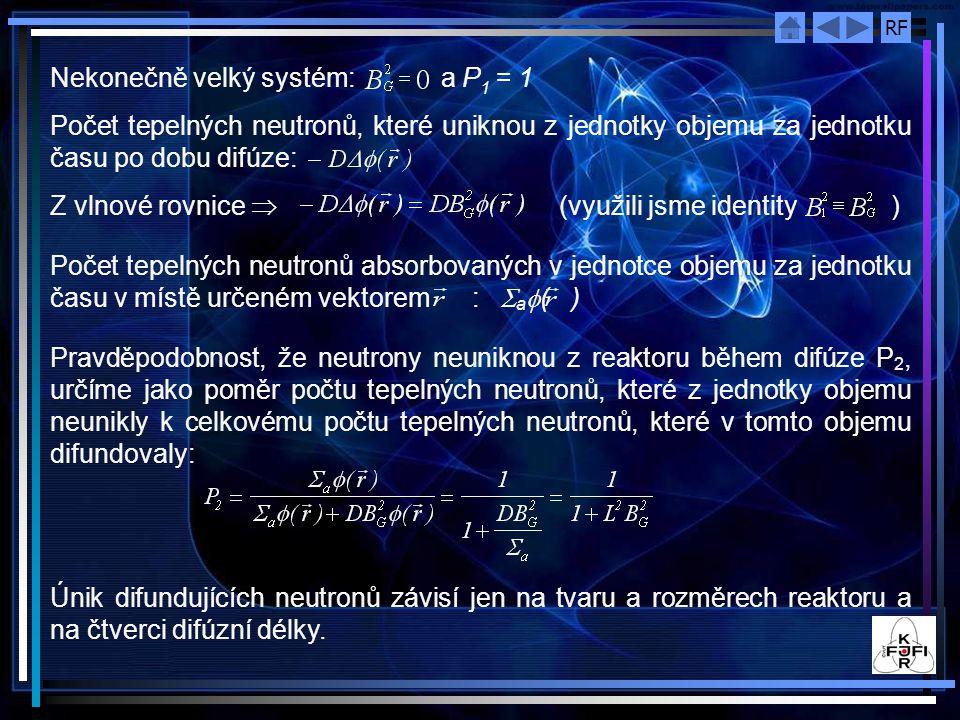 RF Nekonečně velký systém: a P 1 = 1 Počet tepelných neutronů, které uniknou z jednotky objemu za jednotku času po dobu difúze: Z vlnové rovnice  (využili jsme identity ) Počet tepelných neutronů absorbovaných v jednotce objemu za jednotku času v místě určeném vektorem :  a  ( ) Pravděpodobnost, že neutrony neuniknou z reaktoru během difúze P 2, určíme jako poměr počtu tepelných neutronů, které z jednotky objemu neunikly k celkovému počtu tepelných neutronů, které v tomto objemu difundovaly: Únik difundujících neutronů závisí jen na tvaru a rozměrech reaktoru a na čtverci difúzní délky.