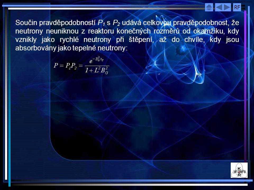 RF Součin pravděpodobností P 1 s P 2 udává celkovou pravděpodobnost, že neutrony neuniknou z reaktoru konečných rozměrů od okamžiku, kdy vznikly jako rychlé neutrony při štěpení, až do chvíle, kdy jsou absorbovány jako tepelné neutrony: