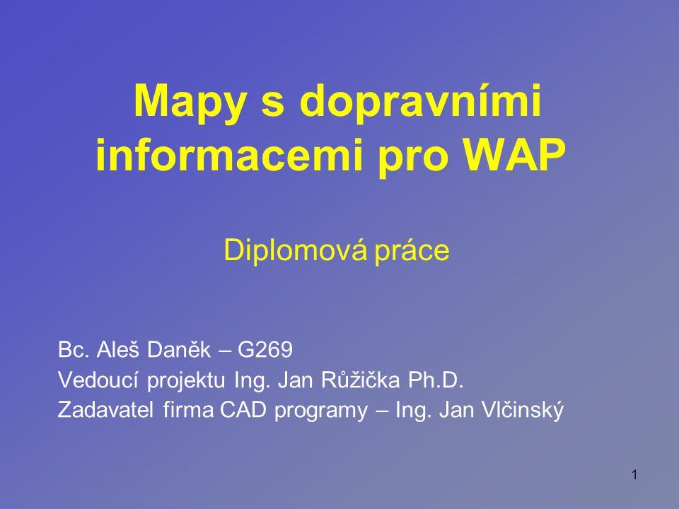 1 Mapy s dopravními informacemi pro WAP Bc. Aleš Daněk – G269 Vedoucí projektu Ing.
