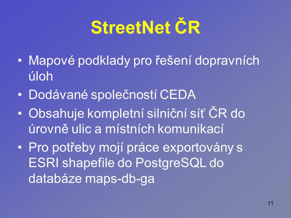 11 StreetNet ČR Mapové podklady pro řešení dopravních úloh Dodávané společností CEDA Obsahuje kompletní silniční síť ČR do úrovně ulic a místních komunikací Pro potřeby mojí práce exportovány s ESRI shapefile do PostgreSQL do databáze maps-db-ga