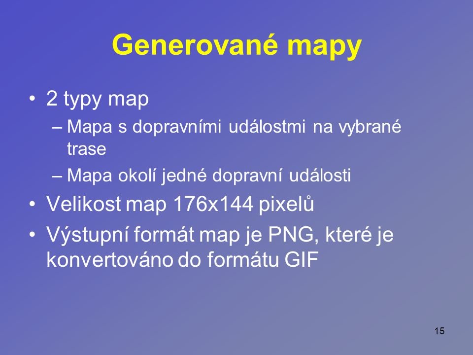 15 Generované mapy 2 typy map –Mapa s dopravními událostmi na vybrané trase –Mapa okolí jedné dopravní události Velikost map 176x144 pixelů Výstupní formát map je PNG, které je konvertováno do formátu GIF