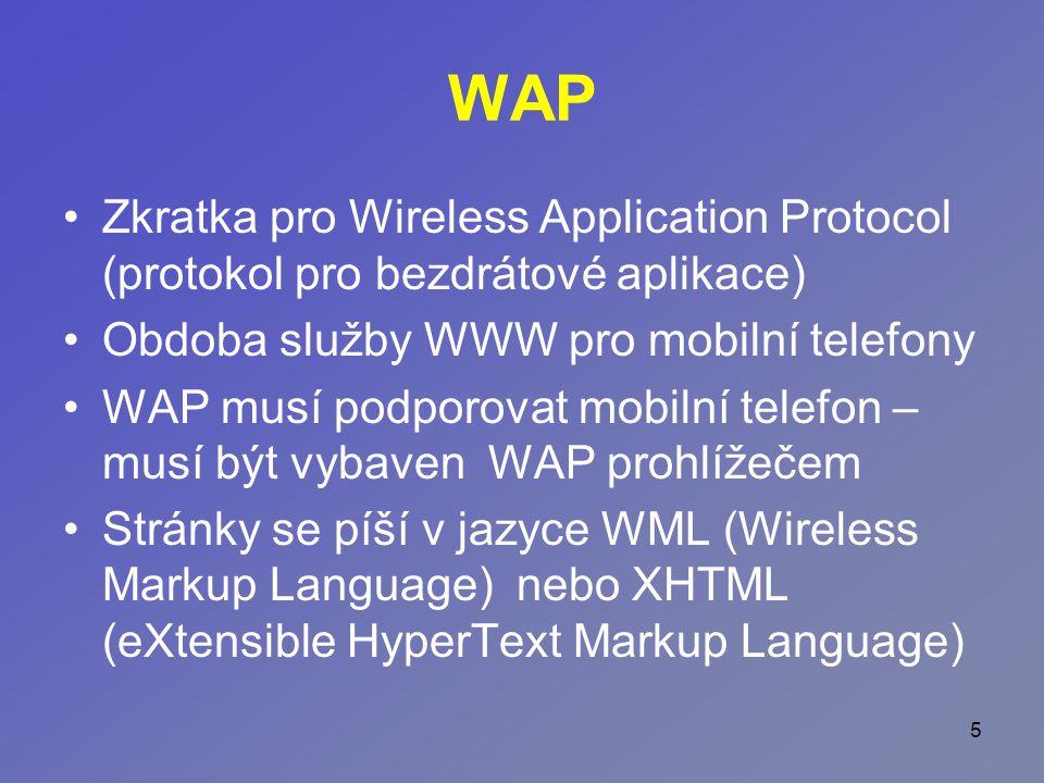 5 WAP Zkratka pro Wireless Application Protocol (protokol pro bezdrátové aplikace) Obdoba služby WWW pro mobilní telefony WAP musí podporovat mobilní telefon – musí být vybaven WAP prohlížečem Stránky se píší v jazyce WML (Wireless Markup Language) nebo XHTML (eXtensible HyperText Markup Language)