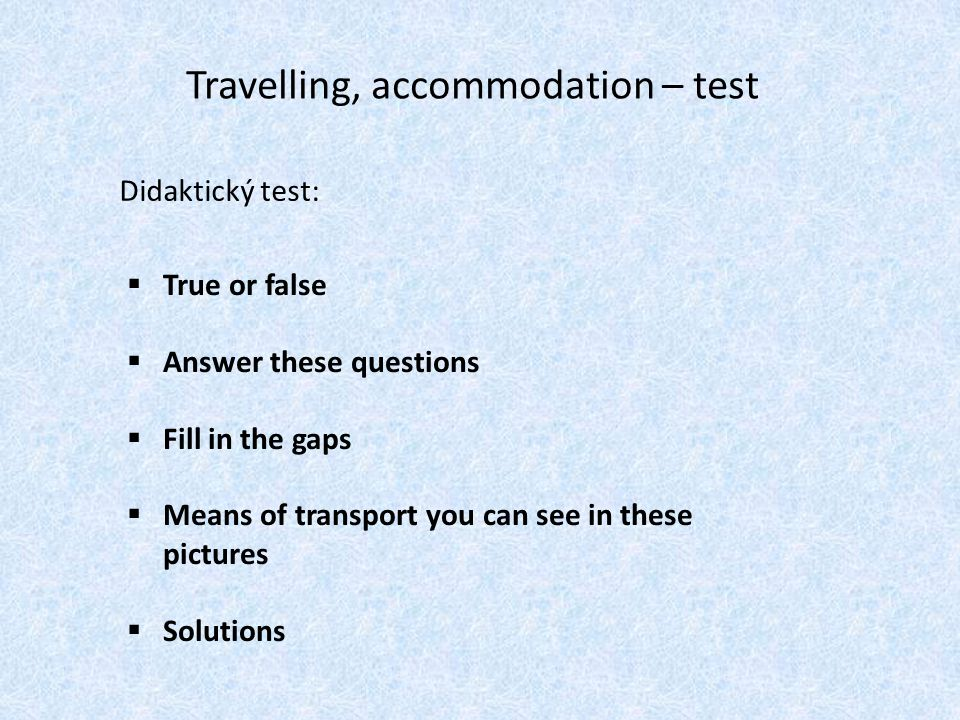 Travelling, accommodation – test Didaktický test:  True or false  Answer these questions  Fill in the gaps  Means of transport you can see in these pictures  Solutions … …}
