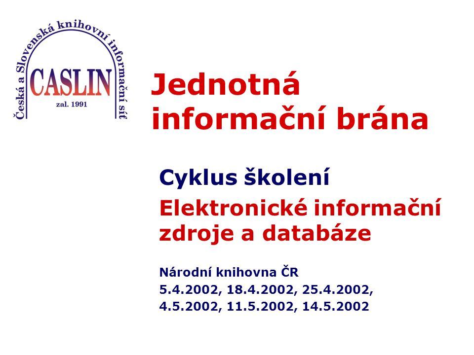 Jednotná informační brána Cyklus školení Elektronické informační zdroje a databáze Národní knihovna ČR 5.4.2002, 18.4.2002, 25.4.2002, 4.5.2002, 11.5.2002, 14.5.2002