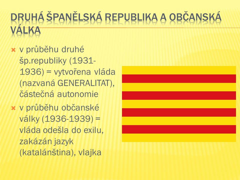  v průběhu druhé šp.republiky (1931- 1936) = vytvořena vláda (nazvaná GENERALITAT), částečná autonomie  v průběhu občanské války (1936-1939) = vláda