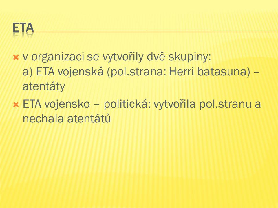  v organizaci se vytvořily dvě skupiny: a) ETA vojenská (pol.strana: Herri batasuna) – atentáty  ETA vojensko – politická: vytvořila pol.stranu a ne