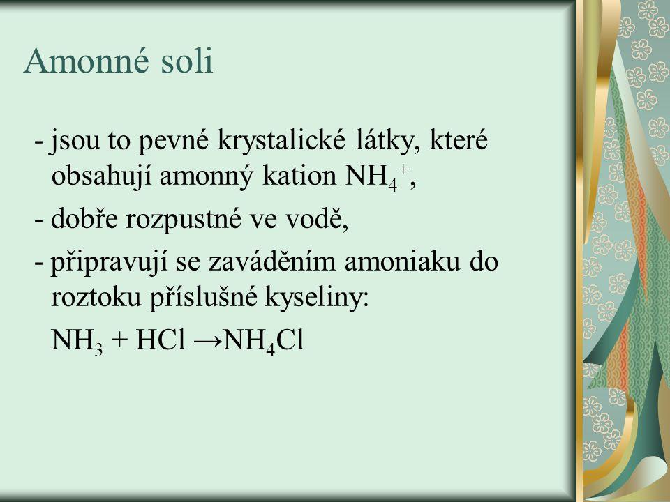 Amonné soli - jsou to pevné krystalické látky, které obsahují amonný kation NH 4 +, - dobře rozpustné ve vodě, - připravují se zaváděním amoniaku do roztoku příslušné kyseliny: NH 3 + HCl →NH 4 Cl