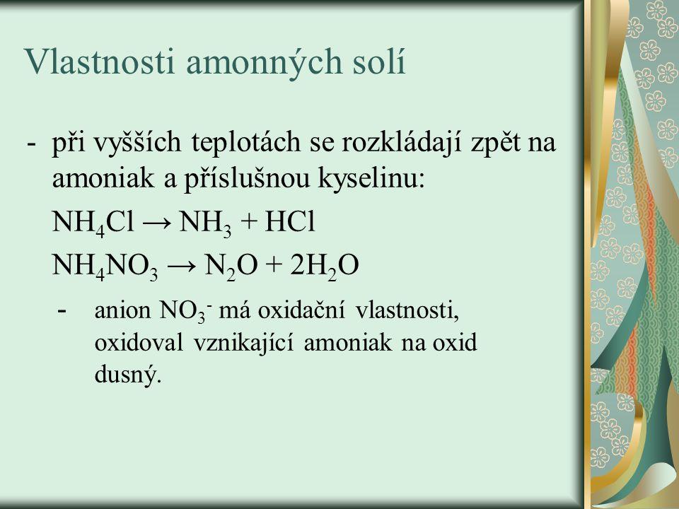 Vlastnosti amonných solí -při vyšších teplotách se rozkládají zpět na amoniak a příslušnou kyselinu: NH 4 Cl → NH 3 + HCl NH 4 NO 3 → N 2 O + 2H 2 O - anion NO 3 - má oxidační vlastnosti, oxidoval vznikající amoniak na oxid dusný.