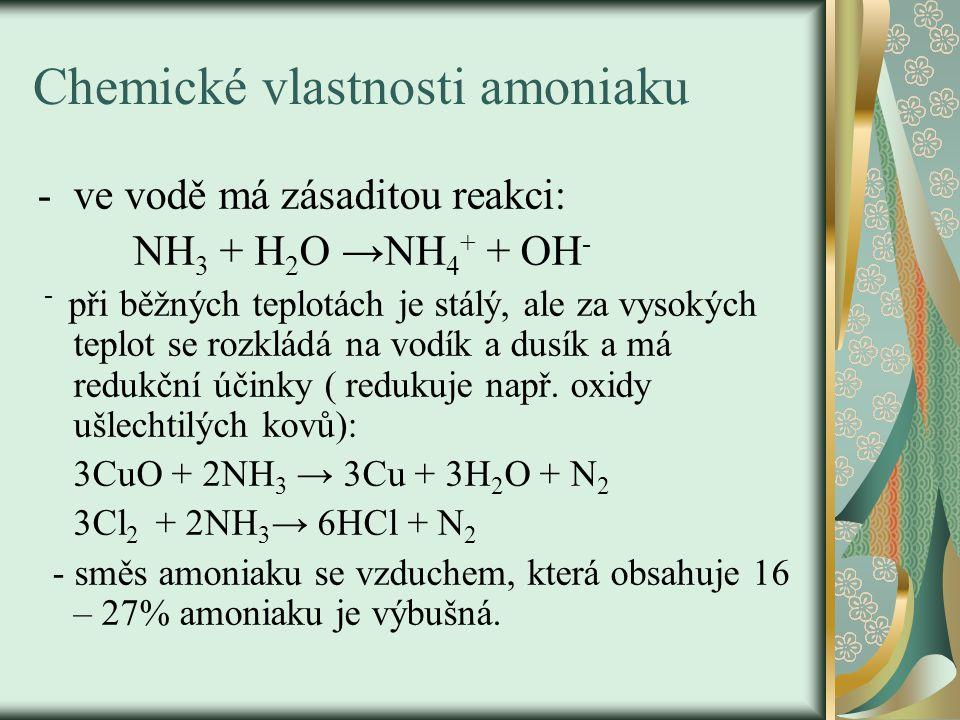Chemické vlastnosti amoniaku -ve vodě má zásaditou reakci: NH 3 + H 2 O →NH 4 + + OH - - při běžných teplotách je stálý, ale za vysokých teplot se rozkládá na vodík a dusík a má redukční účinky ( redukuje např.