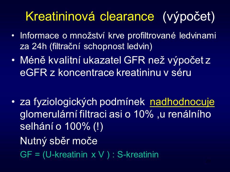 20 Kreatininová clearance (výpočet) Informace o množství krve profiltrované ledvinami za 24h (filtrační schopnost ledvin) Méně kvalitní ukazatel GFR než výpočet z eGFR z koncentrace kreatininu v séru za fyziologických podmínek nadhodnocuje glomerulární filtraci asi o 10%,u renálního selhání o 100% (!) Nutný sběr moče GF = (U-kreatinin x V ) : S-kreatinin