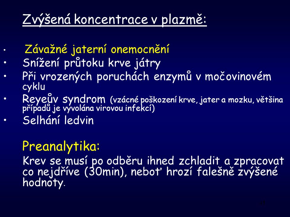 45 Zvýšená koncentrace v plazmě: Závažné jaterní onemocnění Snížení průtoku krve játry Při vrozených poruchách enzymů v močovinovém cyklu Reyeův syndrom (vzácné poškození krve, jater a mozku, většina případů je vyvolána virovou infekcí) Selhání ledvin Preanalytika: Krev se musí po odběru ihned zchladit a zpracovat co nejdříve (30min), neboť hrozí falešně zvýšené hodnoty.