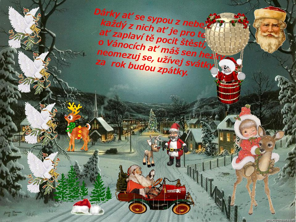 Dárky ať se sypou z nebe, každý z nich ať je pro tebe, ať zaplaví tě pocit štěstí, o Vánocích ať máš sen hezký, neomezuj se, užívej svátky, za rok budou zpátky.