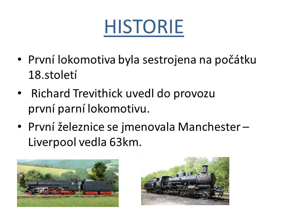HISTORIE První lokomotiva byla sestrojena na počátku 18.století Richard Trevithick uvedl do provozu první parní lokomotivu. První železnice se jmenova