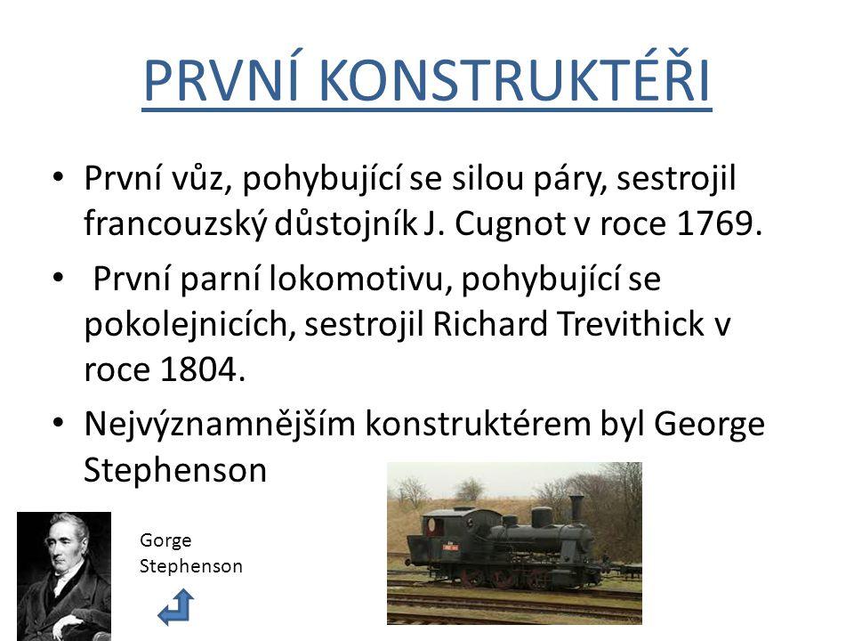 PRVNÍ KONSTRUKTÉŘI První vůz, pohybující se silou páry, sestrojil francouzský důstojník J. Cugnot v roce 1769. První parní lokomotivu, pohybující se p