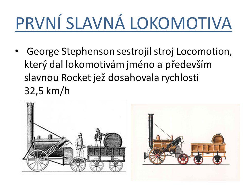 PRVNÍ SLAVNÁ LOKOMOTIVA George Stephenson sestrojil stroj Locomotion, který dal lokomotivám jméno a především slavnou Rocket jež dosahovala rychlosti