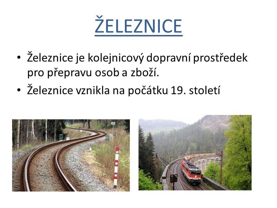 ŽELEZNICE Železnice je kolejnicový dopravní prostředek pro přepravu osob a zboží. Železnice vznikla na počátku 19. století