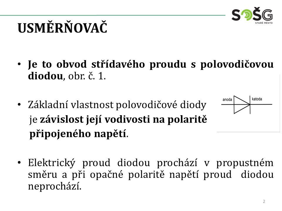 USMĚRŇOVAČ Je to obvod střídavého proudu s polovodičovou diodou, obr. č. 1. Základní vlastnost polovodičové diody je závislost její vodivosti na polar