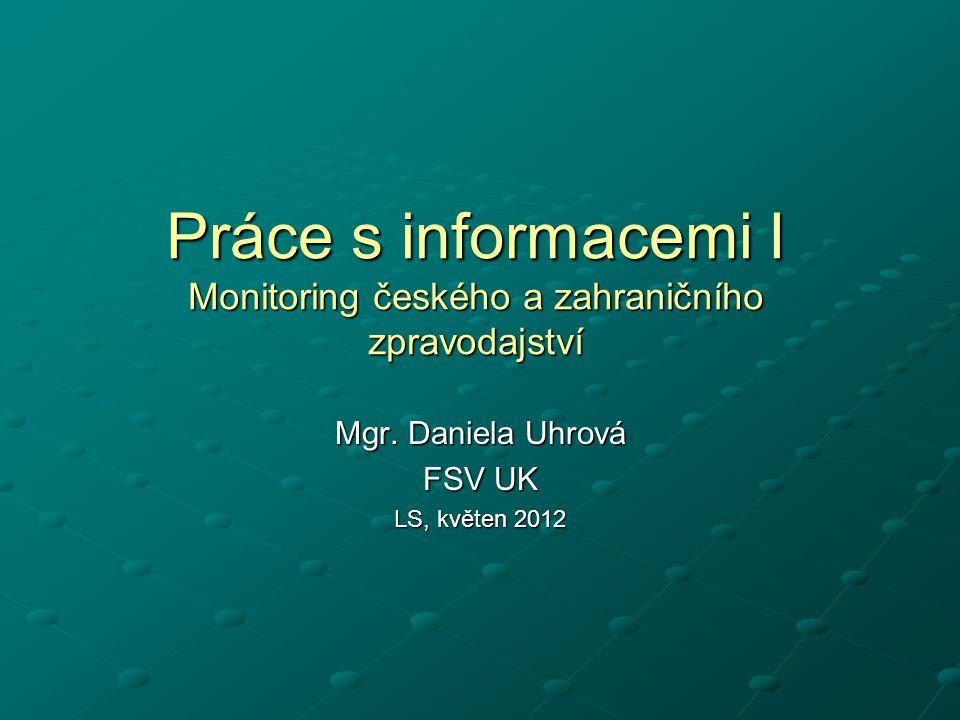 Práce s informacemi I Monitoring českého a zahraničního zpravodajství Mgr. Daniela Uhrová FSV UK LS, květen 2012