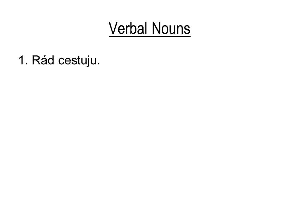 Verbal Nouns 1. Rád cestuju.