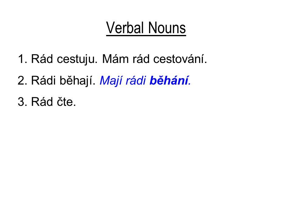 Verbal Nouns 1. Rád cestuju. Mám rád cestování. 2. Rádi běhají. Mají rádi běhání. 3. Rád čte.