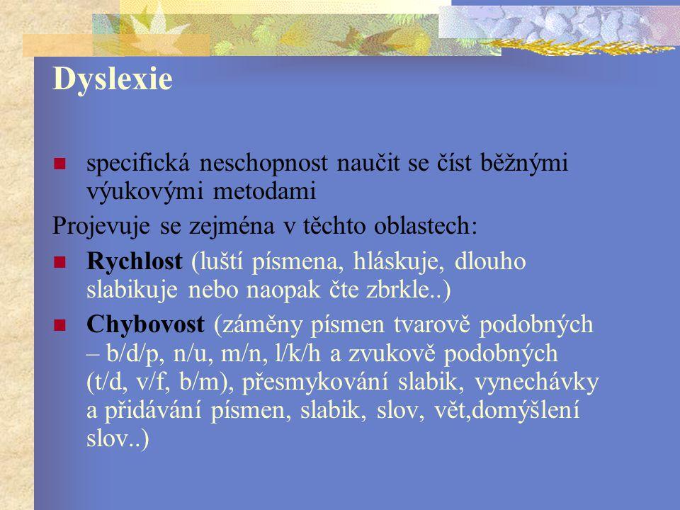 Dyslexie specifická neschopnost naučit se číst běžnými výukovými metodami Projevuje se zejména v těchto oblastech: Rychlost (luští písmena, hláskuje, dlouho slabikuje nebo naopak čte zbrkle..) Chybovost (záměny písmen tvarově podobných – b/d/p, n/u, m/n, l/k/h a zvukově podobných (t/d, v/f, b/m), přesmykování slabik, vynechávky a přidávání písmen, slabik, slov, vět,domýšlení slov..)