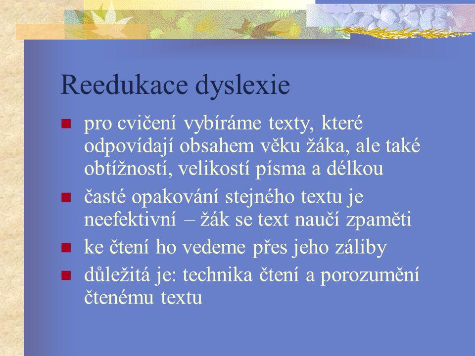Reedukace dyslexie pro cvičení vybíráme texty, které odpovídají obsahem věku žáka, ale také obtížností, velikostí písma a délkou časté opakování stejného textu je neefektivní – žák se text naučí zpaměti ke čtení ho vedeme přes jeho záliby důležitá je: technika čtení a porozumění čtenému textu