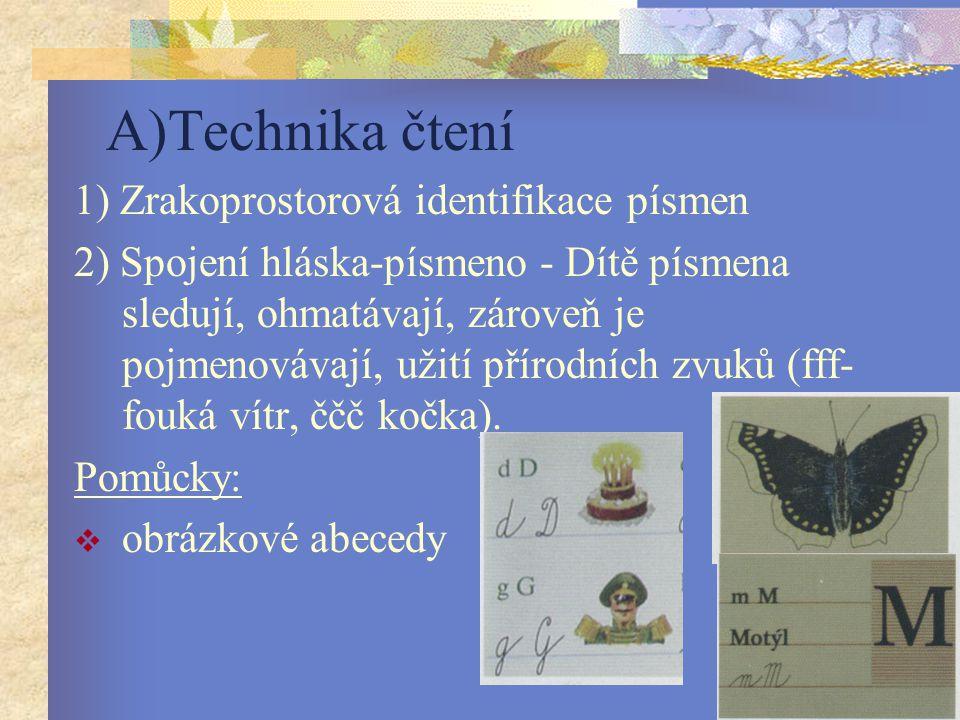 A)Technika čtení 1) Zrakoprostorová identifikace písmen 2) Spojení hláska-písmeno - Dítě písmena sledují, ohmatávají, zároveň je pojmenovávají, užití přírodních zvuků (fff- fouká vítr, ččč kočka).