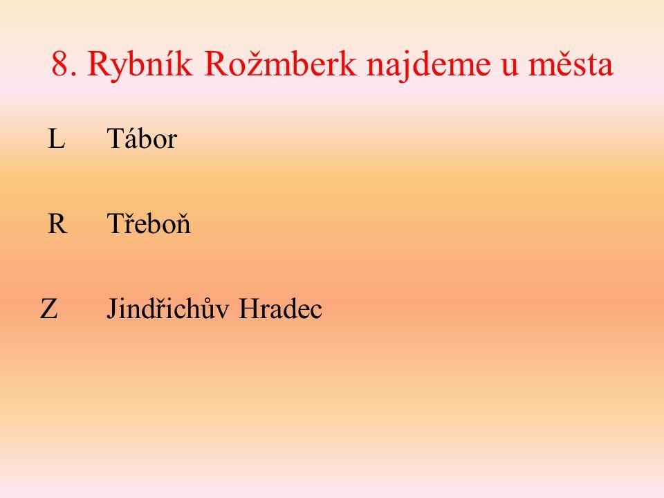 8. Rybník Rožmberk najdeme u města L Tábor RTřeboň ZJindřichův Hradec