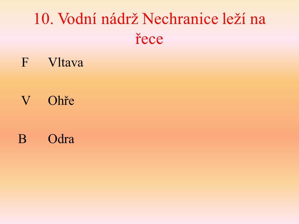 10. Vodní nádrž Nechranice leží na řece F Vltava VOhře BOdra