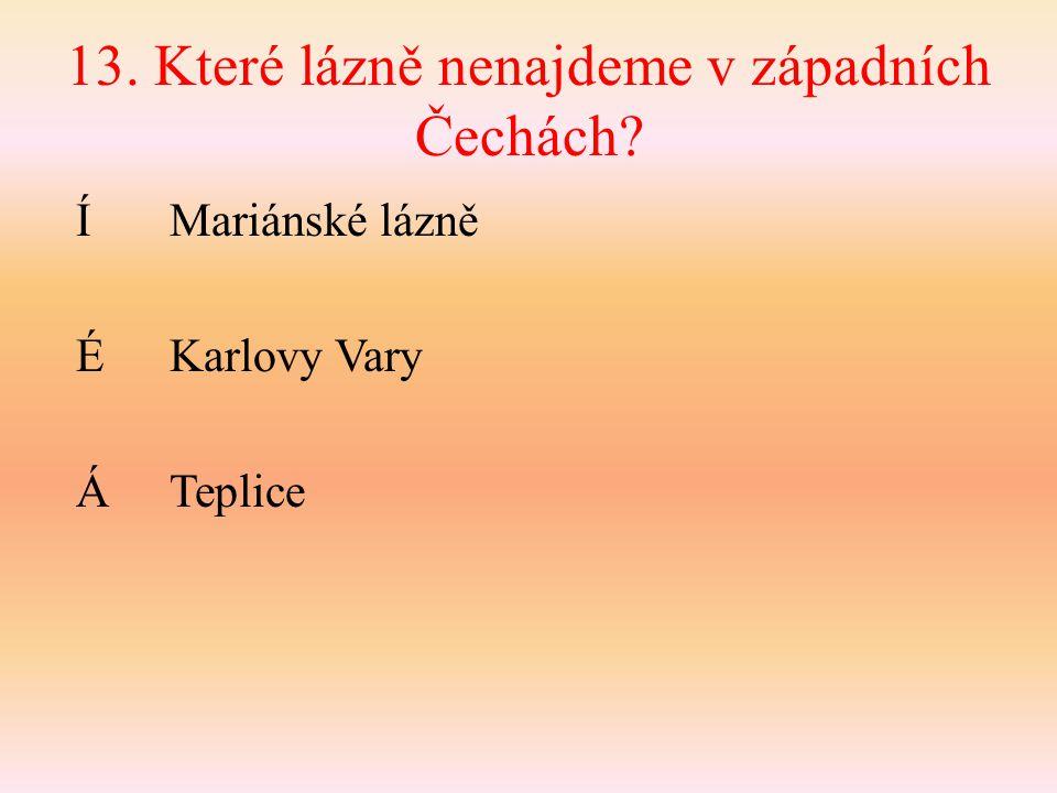 13. Které lázně nenajdeme v západních Čechách? Í Mariánské lázně ÉKarlovy Vary ÁTeplice