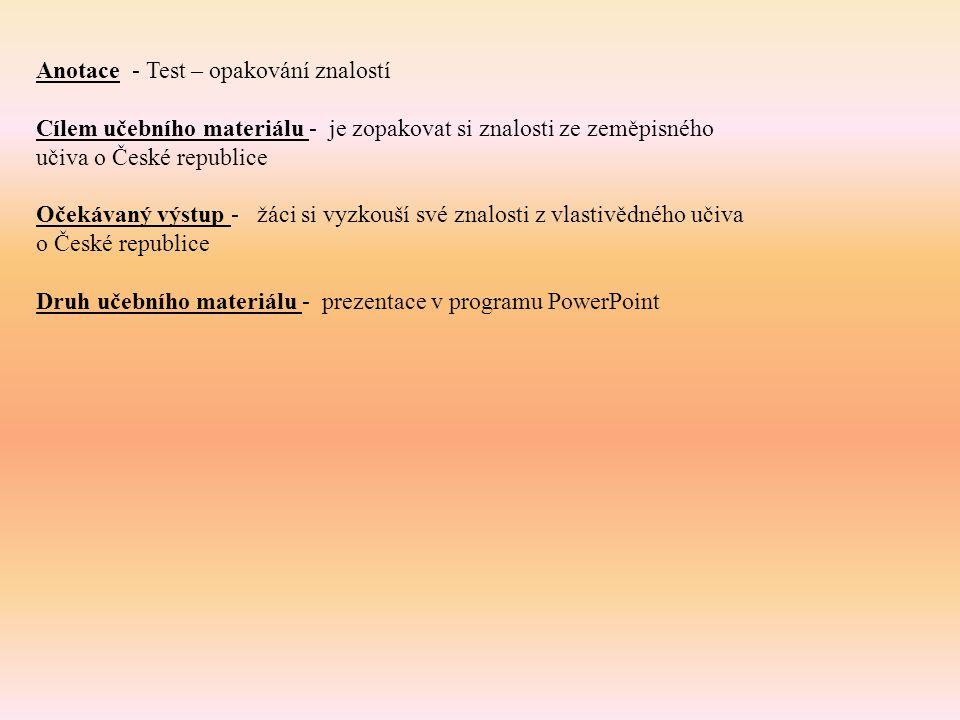 Anotace - Test – opakování znalostí Cílem učebního materiálu - je zopakovat si znalosti ze zeměpisného učiva o České republice Očekávaný výstup - žáci si vyzkouší své znalosti z vlastivědného učiva o České republice Druh učebního materiálu - prezentace v programu PowerPoint