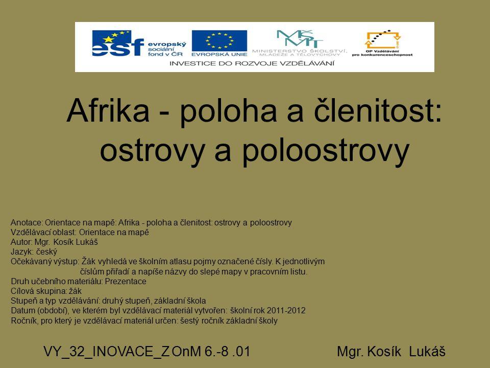 Afrika - poloha a členitost: ostrovy a poloostrovy VY_32_INOVACE_Z OnM 6.-8.01 Mgr. Kosík Lukáš Anotace: Orientace na mapě: Afrika - poloha a členitos