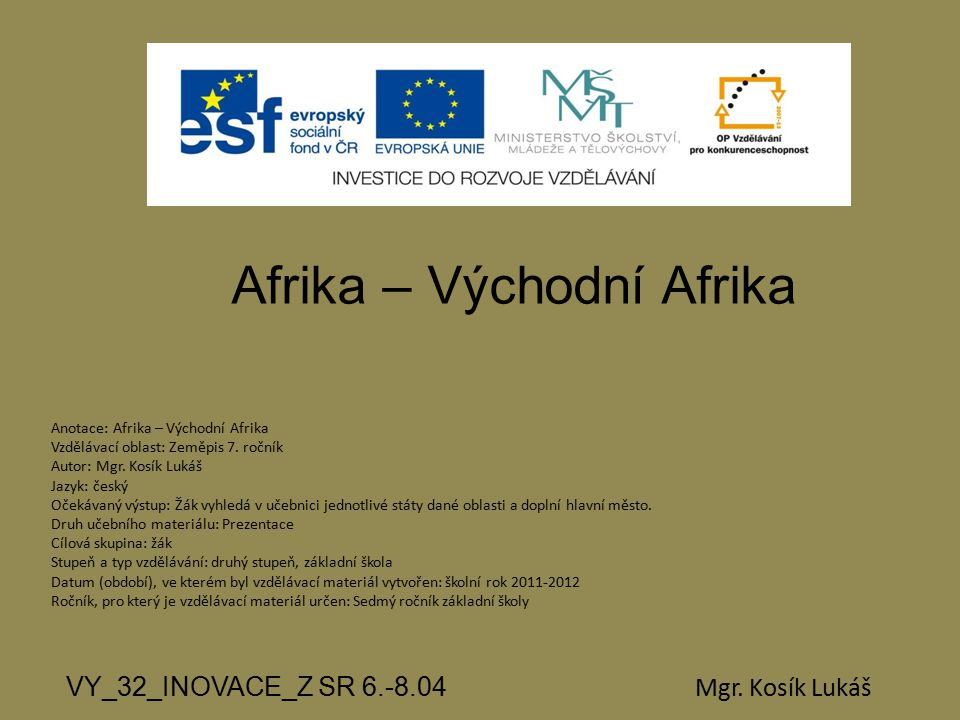 Afrika – Východní Afrika VY_32_INOVACE_Z SR 6.-8.04 Mgr. Kosík Lukáš Anotace: Afrika – Východní Afrika Vzdělávací oblast: Zeměpis 7. ročník Autor: Mgr
