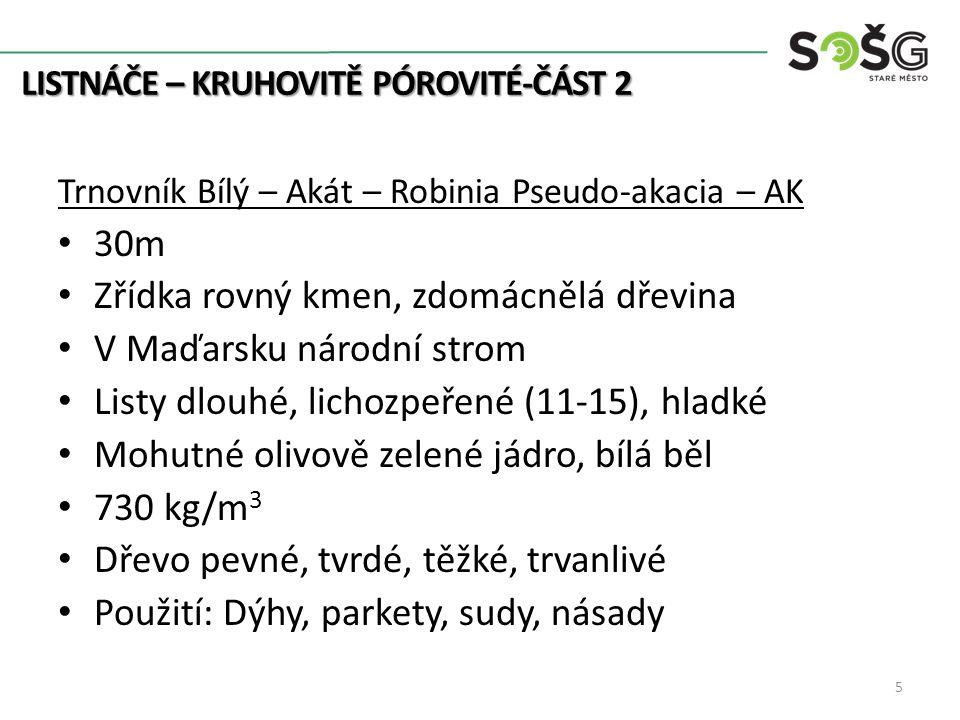 Trnovník Bílý – Akát – Robinia Pseudo-akacia – AK 30m Zřídka rovný kmen, zdomácnělá dřevina V Maďarsku národní strom Listy dlouhé, lichozpeřené (11-15), hladké Mohutné olivově zelené jádro, bílá běl 730 kg/m 3 Dřevo pevné, tvrdé, těžké, trvanlivé Použití: Dýhy, parkety, sudy, násady 5