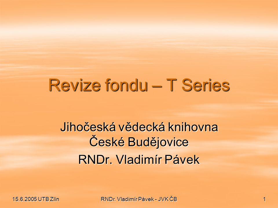 15.6.2005 UTB Zlín RNDr. Vladimír Pávek - JVK ČB 1 Revize fondu – T Series Jihočeská vědecká knihovna České Budějovice RNDr. Vladimír Pávek