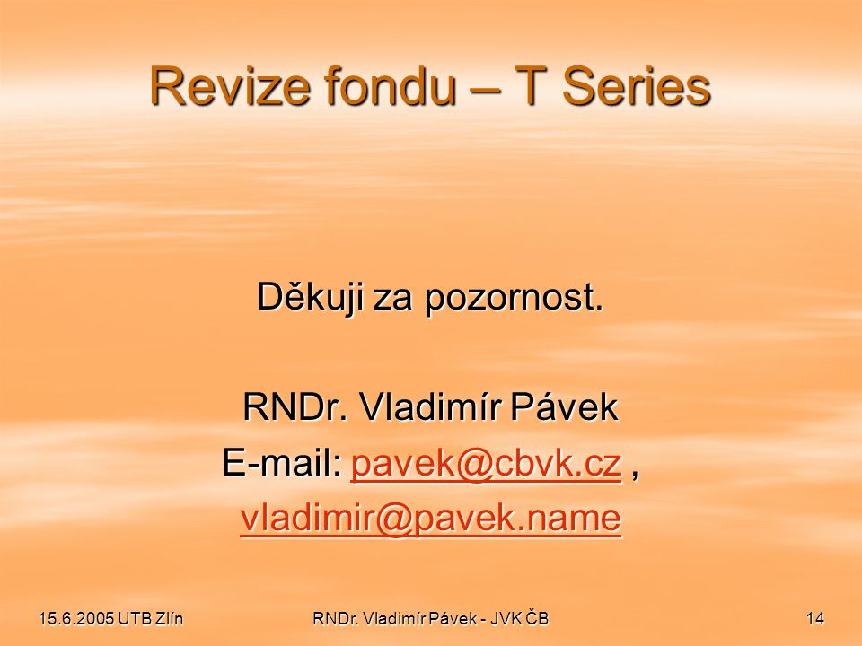 15.6.2005 UTB ZlínRNDr. Vladimír Pávek - JVK ČB14 Revize fondu – T Series Děkuji za pozornost. RNDr. Vladimír Pávek E-mail: pavek@cbvk.cz, pavek@cbvk.