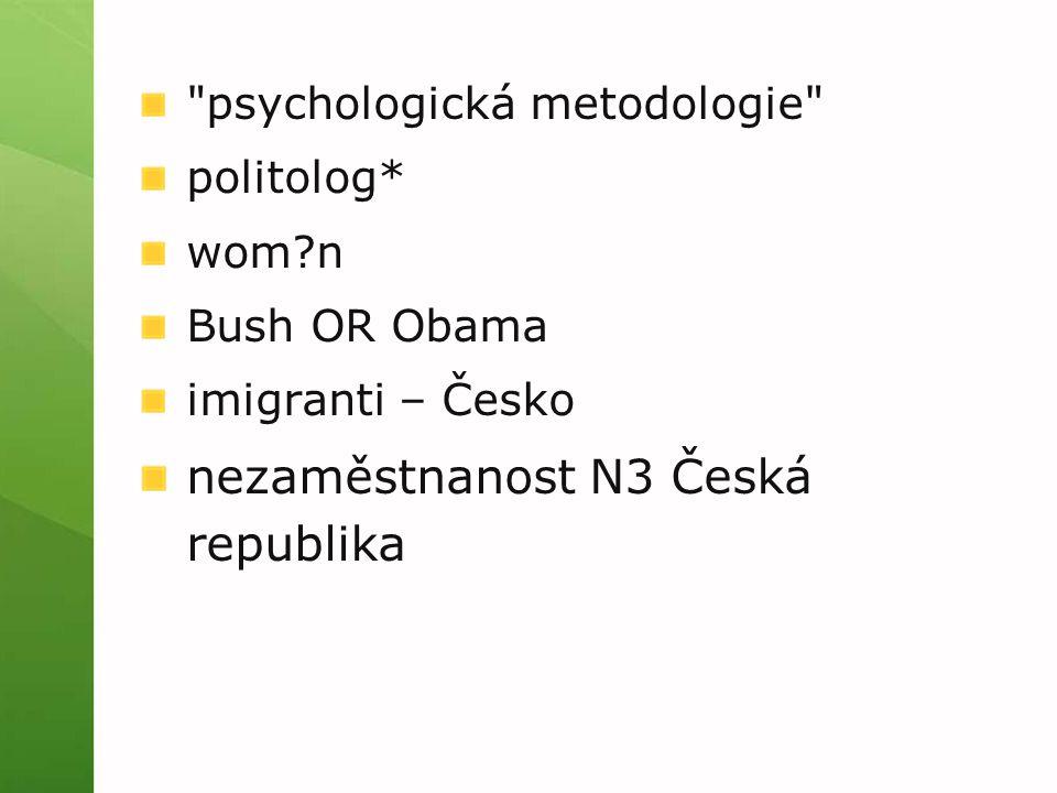 psychologická metodologie politolog* wom n Bush OR Obama imigranti – Česko nezaměstnanost N3 Česká republika