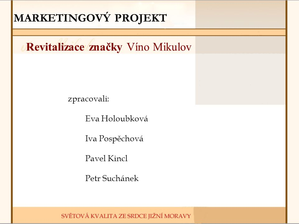 MARKETINGOVÝ PROJEKT Revitalizace značky Víno Mikulov zpracovali: Eva Holoubková Iva Pospěchová Pavel Kincl Petr Suchánek