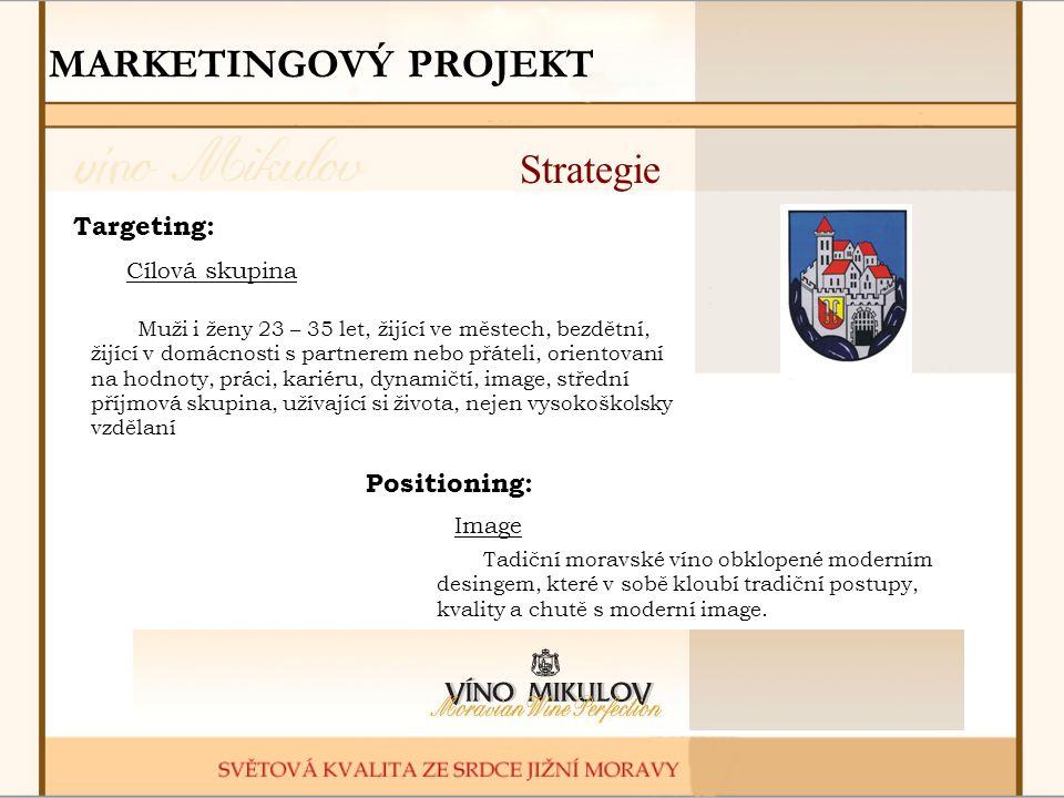 MARKETINGOVÝ PROJEKT Strategie Targeting: Cílová skupina Muži i ženy 23 – 35 let, žijící ve městech, bezdětní, žijící v domácnosti s partnerem nebo přáteli, orientovaní na hodnoty, práci, kariéru, dynamičtí, image, střední příjmová skupina, užívající si života, nejen vysokoškolsky vzdělaní Positioning: Tadiční moravské víno obklopené moderním desingem, které v sobě kloubí tradiční postupy, kvality a chutě s moderní image.