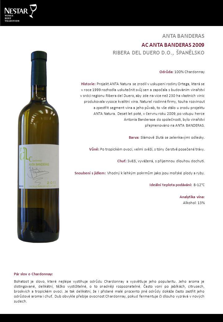 AC ANTA BANDERAS 2009 RIBERA DEL DUERO D.O., ŠPANĚLSKO ANTA BANDERAS Odrůda: 100% Chardonnay Historie: Projekt ANTA Natura se zrodil v uskupení rodiny Ortega, která se v roce 1999 rozhodla uskutečnit svůj sen a započala s budováním vinařství v srdci regionu Ribera del Duero, aby zde na více než 230 ha vlastních vinic produkovala vysoce kvalitní vína.