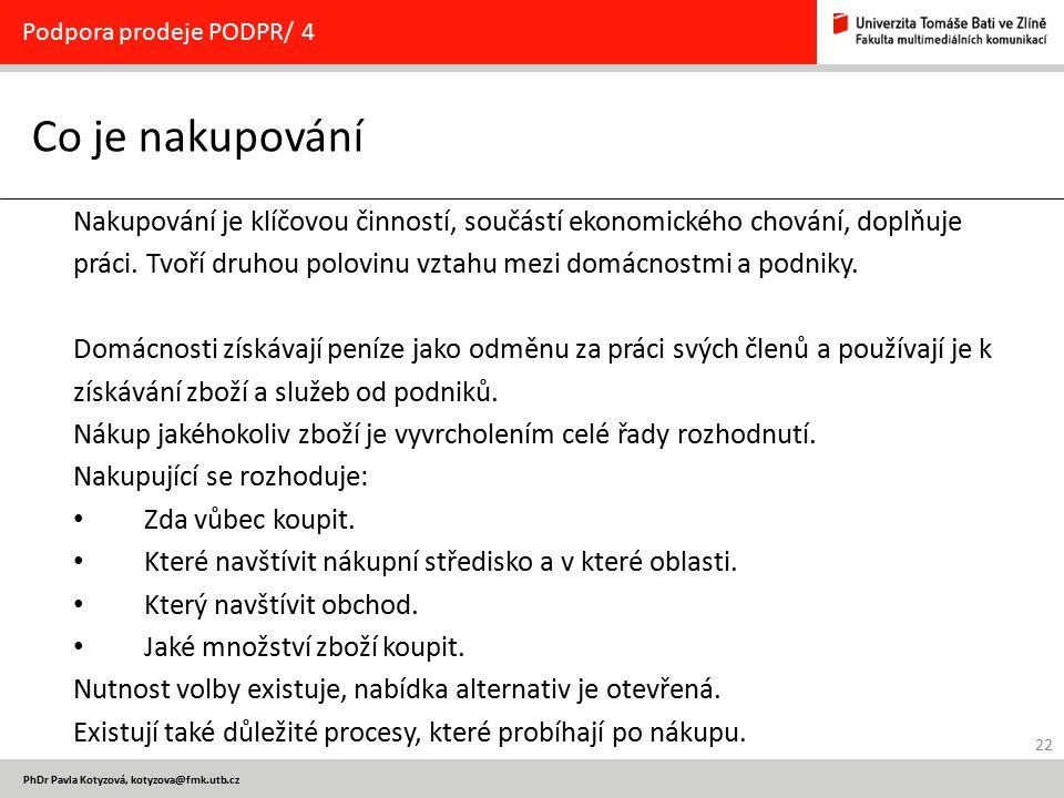 22 PhDr Pavla Kotyzová, kotyzova@fmk.utb.cz Co je nakupování Podpora prodeje PODPR/ 4 Nakupování je klíčovou činností, součástí ekonomického chování, doplňuje práci.