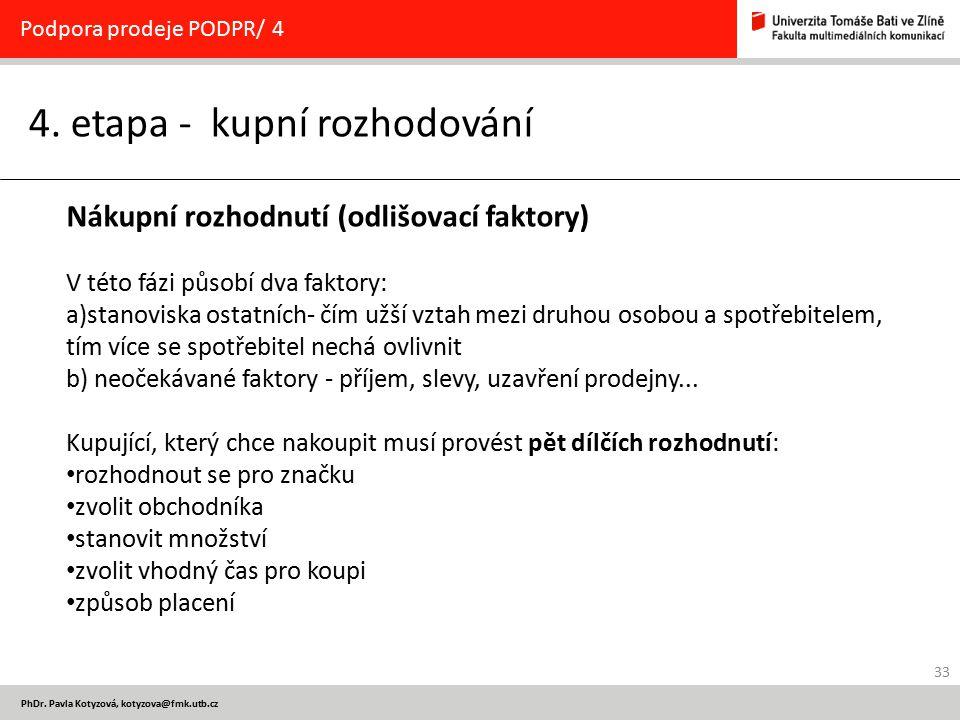 33 PhDr. Pavla Kotyzová, kotyzova@fmk.utb.cz 4. etapa - kupní rozhodování Podpora prodeje PODPR/ 4 Nákupní rozhodnutí (odlišovací faktory) V této fázi