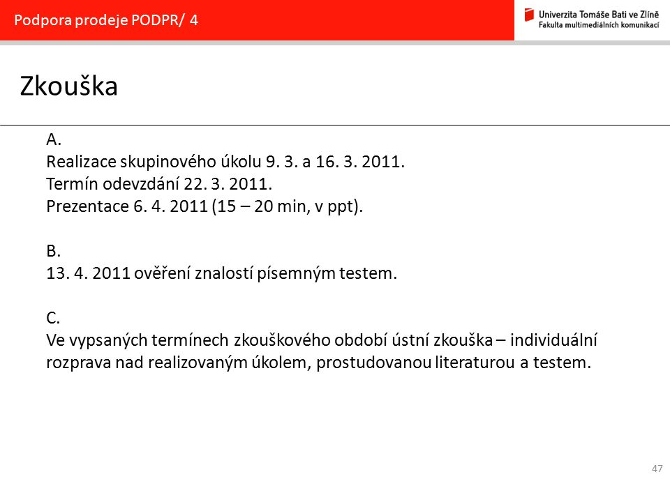 47 Zkouška Podpora prodeje PODPR/ 4 A. Realizace skupinového úkolu 9. 3. a 16. 3. 2011. Termín odevzdání 22. 3. 2011. Prezentace 6. 4. 2011 (15 – 20 m
