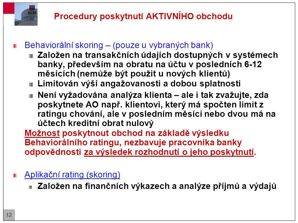 12 Procedury poskytnutí AKTIVNÍHO obchodu Behaviorální skoring – (pouze u vybraných bank) Založen na transakčních údajích dostupných v systémech banky, především na obratu na účtu v posledních 6-12 měsících (nemůže být použit u nových klientů) Limitován výší angažovanosti a dobou splatnosti Není vyžadována analýza klienta – ale i tak zvažujte, zda poskytnete AO např.
