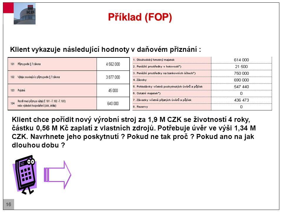 16 Příklad (FOP) Klient vykazuje následující hodnoty v daňovém přiznání : Klient chce pořídit nový výrobní stroj za 1,9 M CZK se životností 4 roky, částku 0,56 M Kč zaplatí z vlastních zdrojů.