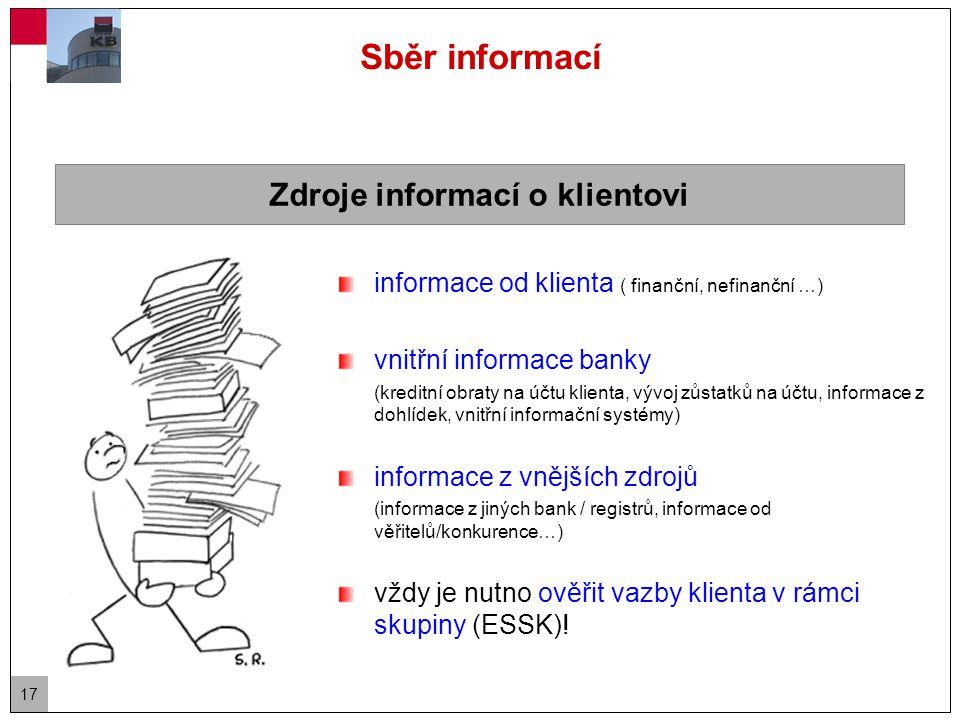 17 Sběr informací informace od klienta ( finanční, nefinanční …) vnitřní informace banky (kreditní obraty na účtu klienta, vývoj zůstatků na účtu, informace z dohlídek, vnitřní informační systémy) informace z vnějších zdrojů (informace z jiných bank / registrů, informace od věřitelů/konkurence…) vždy je nutno ověřit vazby klienta v rámci skupiny (ESSK).