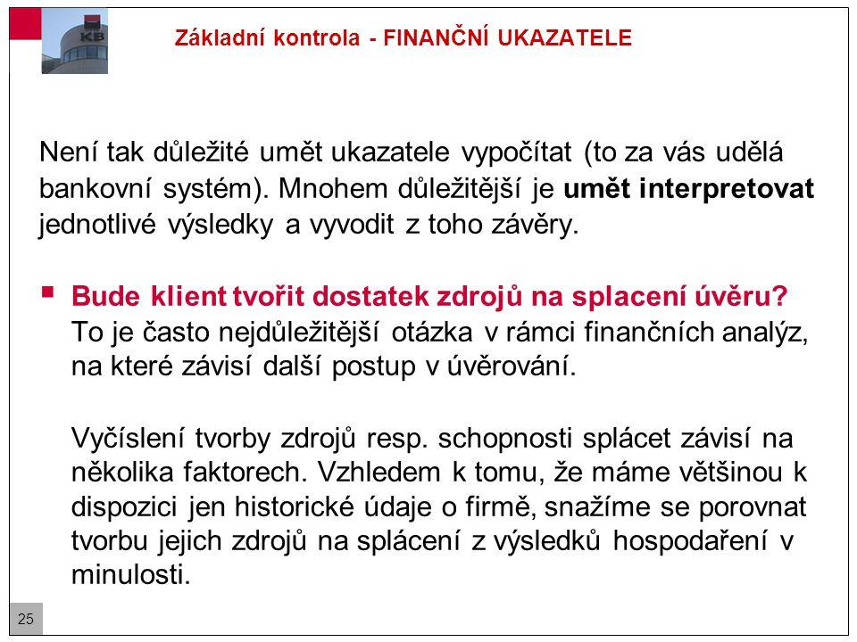 25 Základní kontrola - FINANČNÍ UKAZATELE Není tak důležité umět ukazatele vypočítat (to za vás udělá bankovní systém).