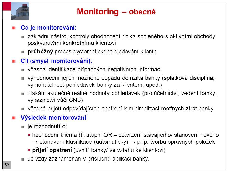 53 Monitoring – o becné Co je monitorování: základní nástroj kontroly ohodnocení rizika spojeného s aktivními obchody poskytnutými konkrétnímu klientovi průběžný proces systematického sledování klienta Cíl (smysl monitorování): včasná identifikace případných negativních informací vyhodnocení jejich možného dopadu do rizika banky (splátková disciplína, vymahatelnost pohledávek banky za klientem, apod.) získání skutečné reálné hodnoty pohledávek (pro účetnictví, vedení banky, výkaznictví vůči ČNB) včasné přijetí odpovídajících opatření k minimalizaci možných ztrát banky Výsledek monitorování je rozhodnutí o:  hodnocení klienta (tj.