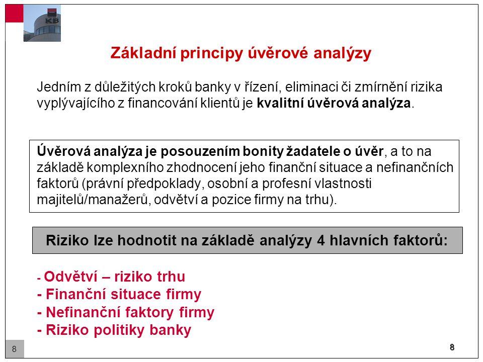 8 Riziko lze hodnotit na základě analýzy 4 hlavních faktorů: Základní principy úvěrové analýzy Jedním z důležitých kroků banky v řízení, eliminaci či zmírnění rizika vyplývajícího z financování klientů je kvalitní úvěrová analýza.